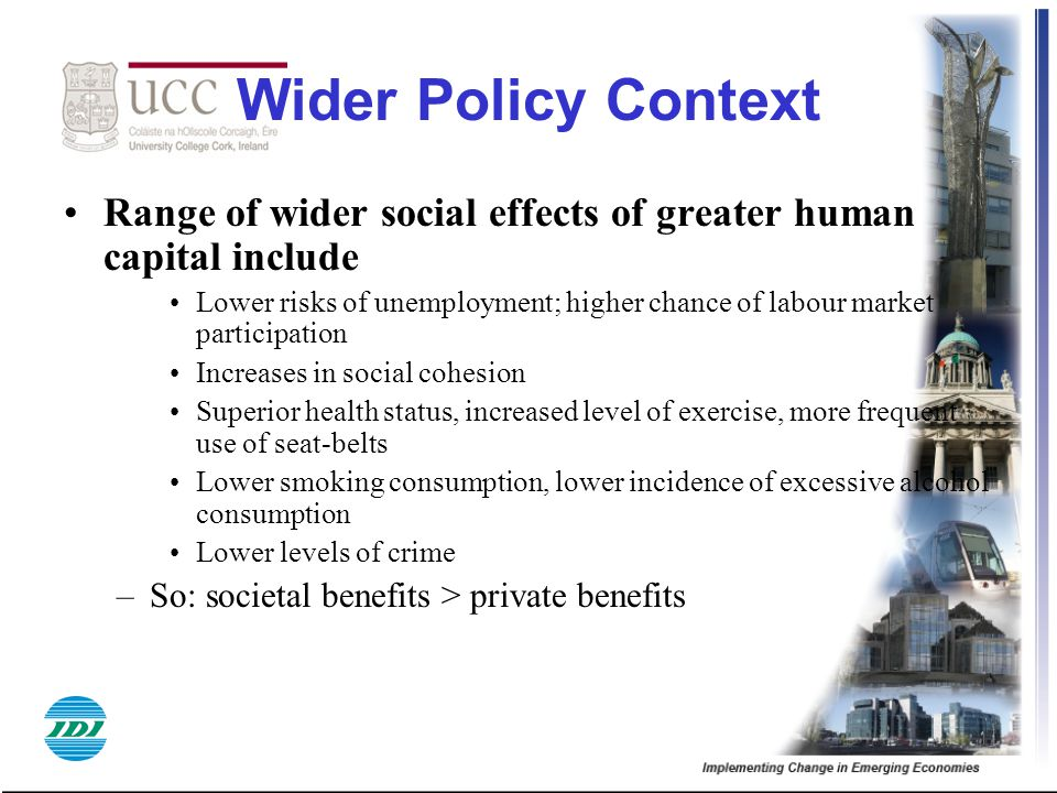 Wider Policy Context Range of wider social effects of greater human capital include Lower risks of unemployment; higher chance of labour market partic