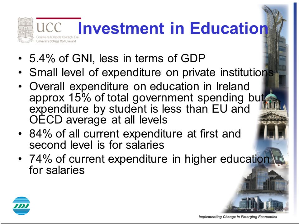 Investment in Education 5.4% of GNI, less in terms of GDP Small level of expenditure on private institutions Overall expenditure on education in Ireland approx 15% of total government spending but expenditure by student is less than EU and OECD average at all levels 84% of all current expenditure at first and second level is for salaries 74% of current expenditure in higher education for salaries