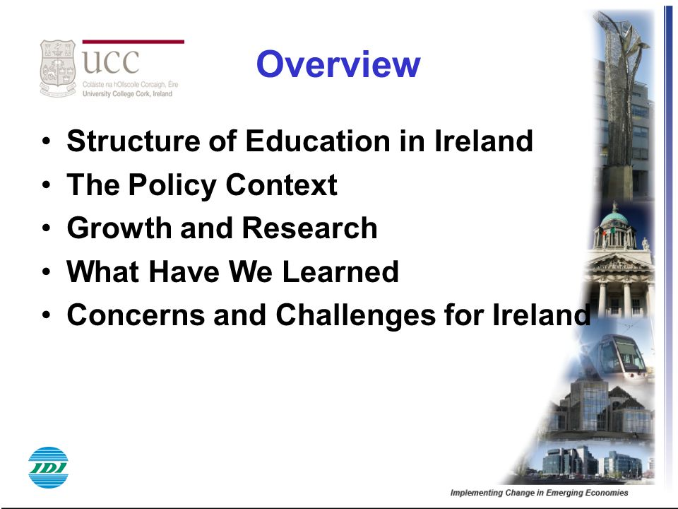 Overview Structure of Education in Ireland The Policy Context Growth and Research What Have We Learned Concerns and Challenges for Ireland