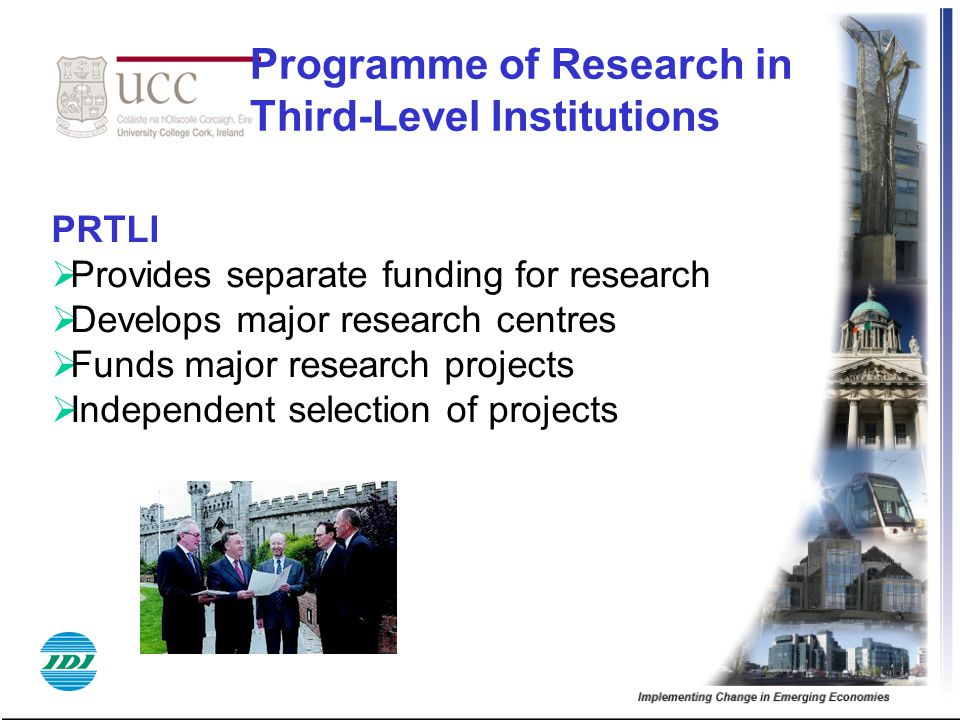 Programme of Research in Third-Level Institutions PRTLI  Provides separate funding for research  Develops major research centres  Funds major research projects  Independent selection of projects