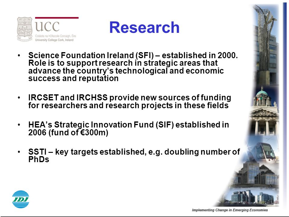 Research Science Foundation Ireland (SFI) – established in 2000. Role is to support research in strategic areas that advance the country's technologic