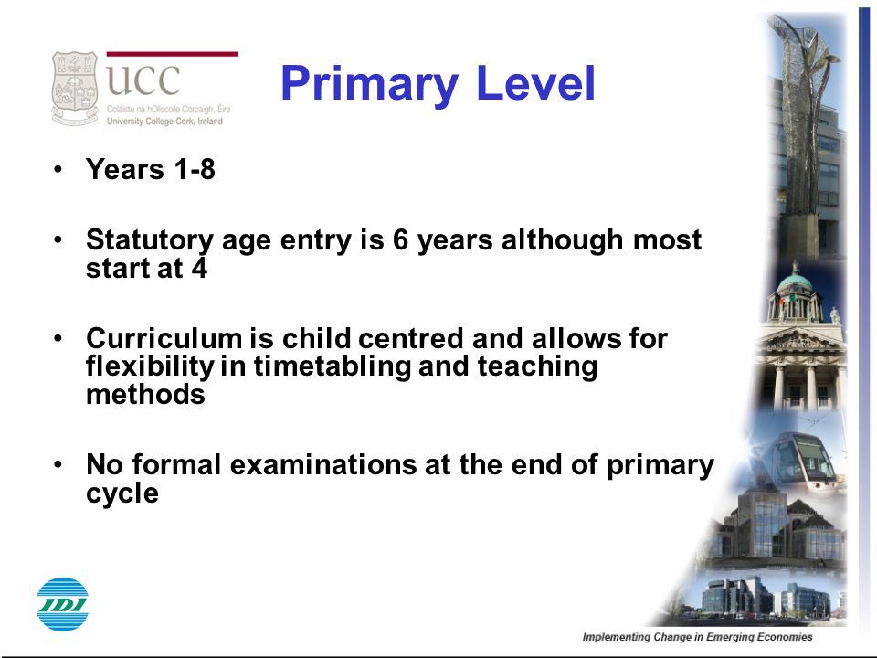 Primary Level Years 1-8 Statutory age entry is 6 years although most start at 4 Curriculum is child centred and allows for flexibility in timetabling
