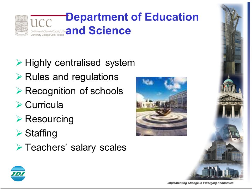Department of Education and Science  Highly centralised system  Rules and regulations  Recognition of schools  Curricula  Resourcing  Staffing  Teachers' salary scales