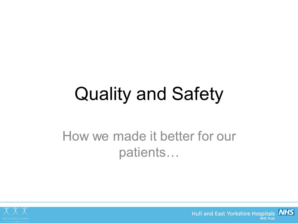 Quality and Safety How we made it better for our patients…