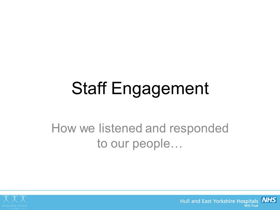 Staff Engagement How we listened and responded to our people…