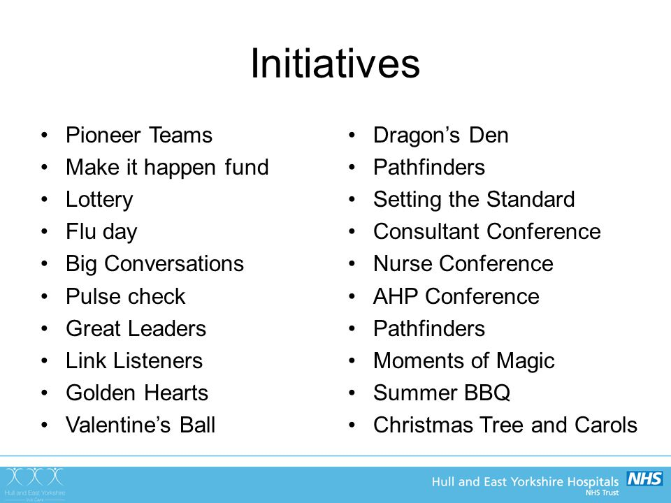 Initiatives Pioneer Teams Make it happen fund Lottery Flu day Big Conversations Pulse check Great Leaders Link Listeners Golden Hearts Valentine's Ball Dragon's Den Pathfinders Setting the Standard Consultant Conference Nurse Conference AHP Conference Pathfinders Moments of Magic Summer BBQ Christmas Tree and Carols