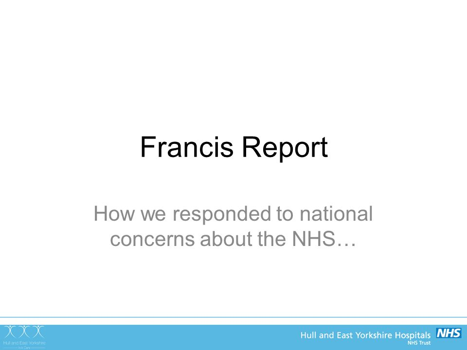 Francis Report How we responded to national concerns about the NHS…