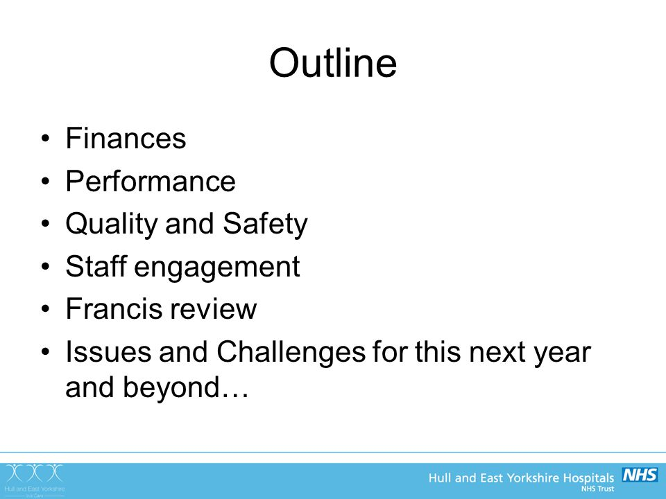 Outline Finances Performance Quality and Safety Staff engagement Francis review Issues and Challenges for this next year and beyond…