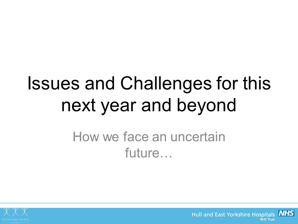 Issues and Challenges for this next year and beyond How we face an uncertain future…