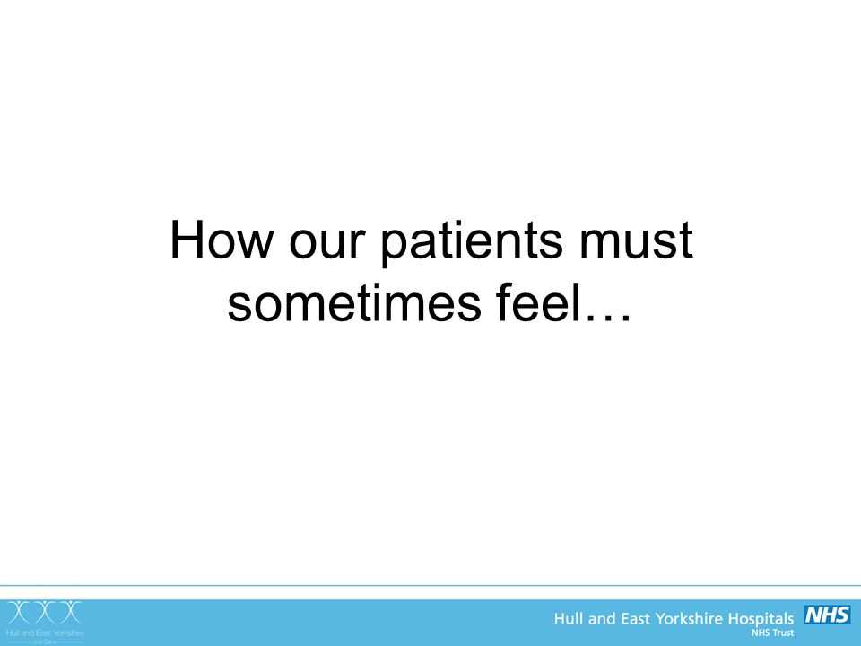 How our patients must sometimes feel…