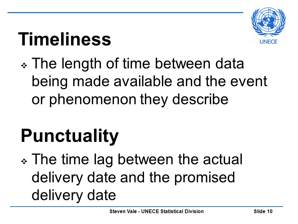 Steven Vale - UNECE Statistical Division Slide 10 Timeliness  The length of time between data being made available and the event or phenomenon they d