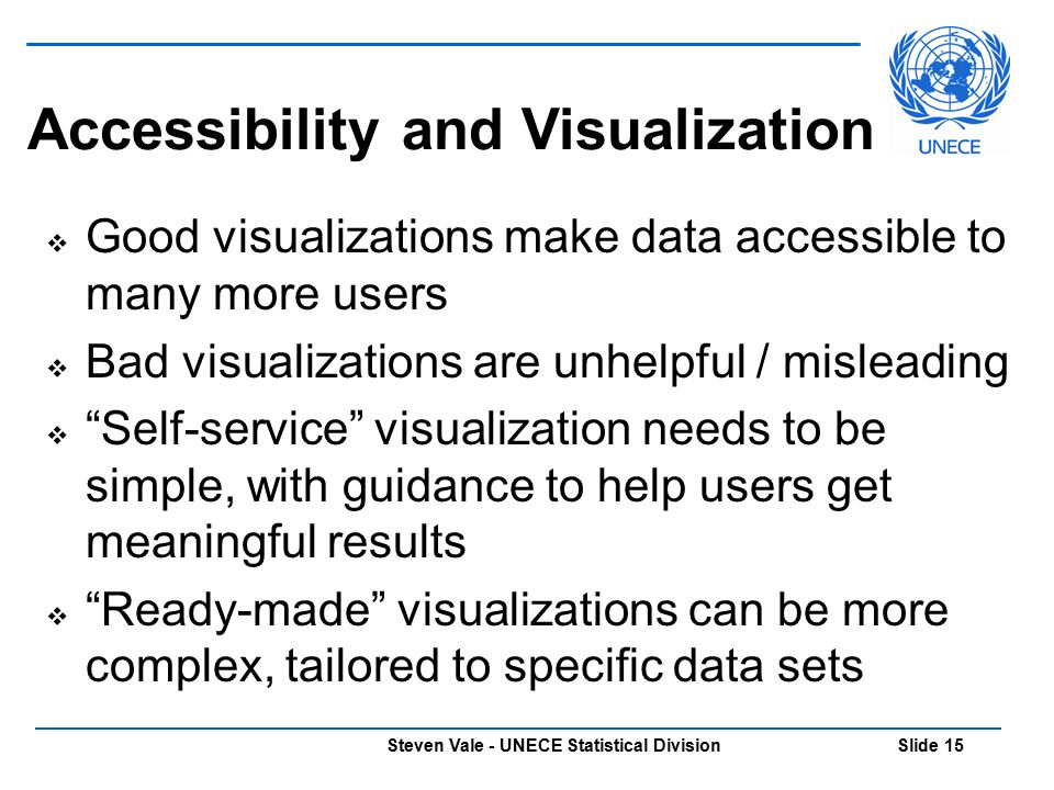 Steven Vale - UNECE Statistical Division Slide 15 Accessibility and Visualization  Good visualizations make data accessible to many more users  Bad