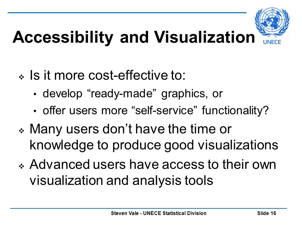 "Steven Vale - UNECE Statistical Division Slide 16  Is it more cost-effective to: develop ""ready-made"" graphics, or offer users more ""self-service"" fu"