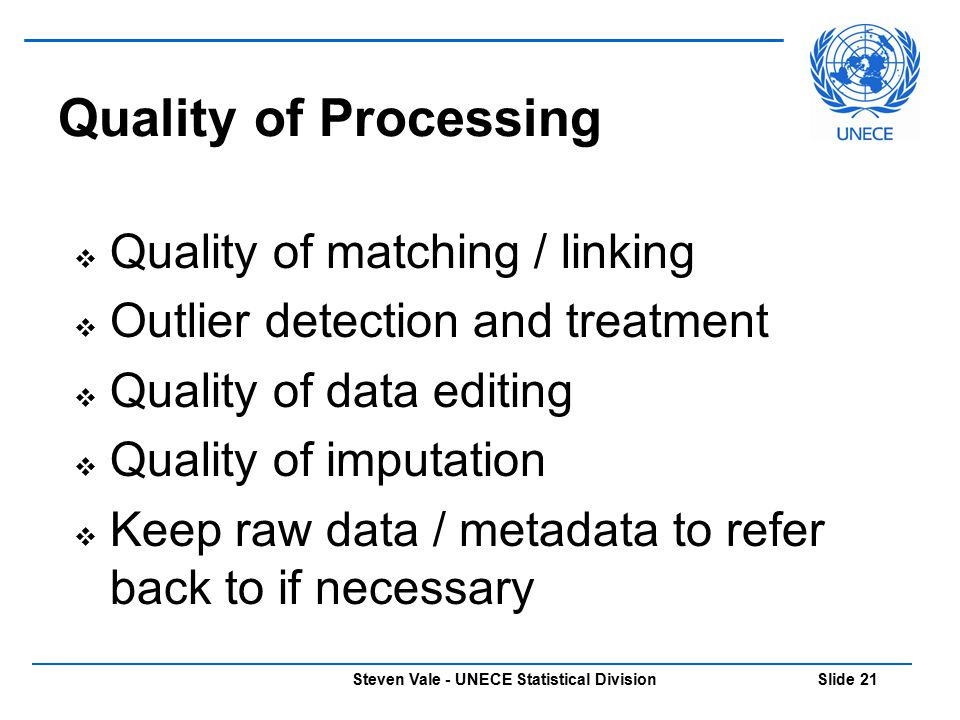 Steven Vale - UNECE Statistical Division Slide 21 Quality of Processing  Quality of matching / linking  Outlier detection and treatment  Quality of