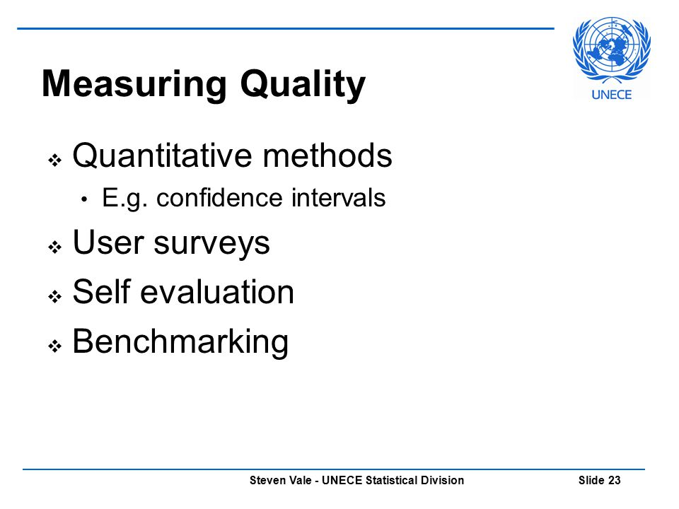 Steven Vale - UNECE Statistical Division Slide 23 Measuring Quality  Quantitative methods E.g. confidence intervals  User surveys  Self evaluation