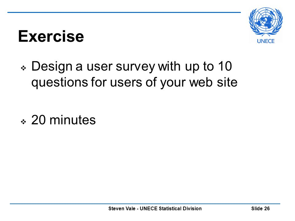 Steven Vale - UNECE Statistical Division Slide 26  Design a user survey with up to 10 questions for users of your web site  20 minutes Exercise
