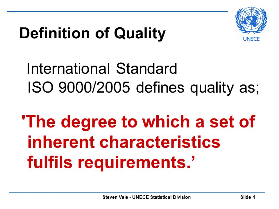Steven Vale - UNECE Statistical Division Slide 4 Definition of Quality International Standard ISO 9000/2005 defines quality as; 'The degree to which a