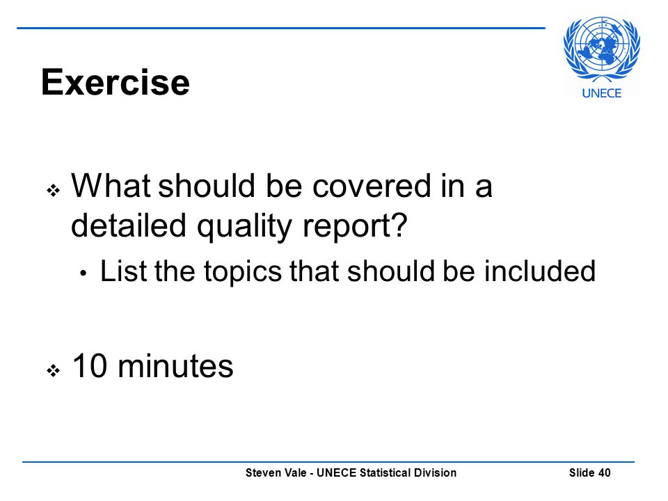 Steven Vale - UNECE Statistical Division Slide 40 Exercise  What should be covered in a detailed quality report? List the topics that should be inclu