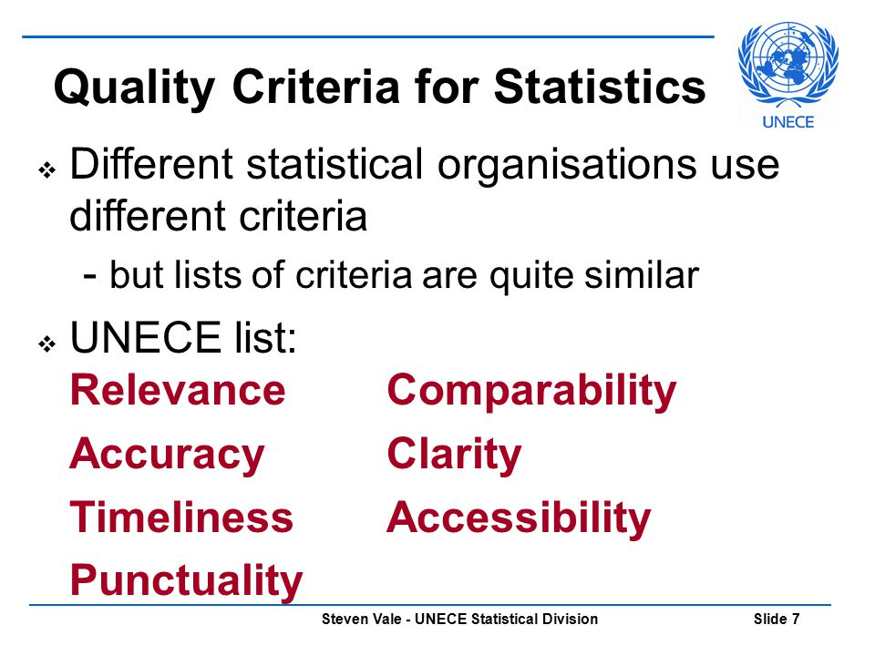 Steven Vale - UNECE Statistical Division Slide 38  Quality Reports Summary – traffic light indicator  Red – Serious quality issues, read the quality report before using  Orange – Caution, do not use for important decisions without reading the quality report  Green – Good quality Intermediate – short quality report (1000 words maximum) Detailed – full quality report Communicating Quality
