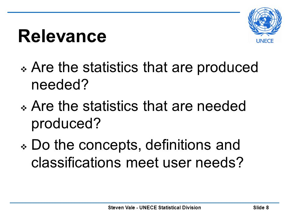 Steven Vale - UNECE Statistical Division Slide 9 Accuracy  The closeness of statistical estimates to true values  In the past: Quality = Accuracy  Now accuracy is just one part of quality