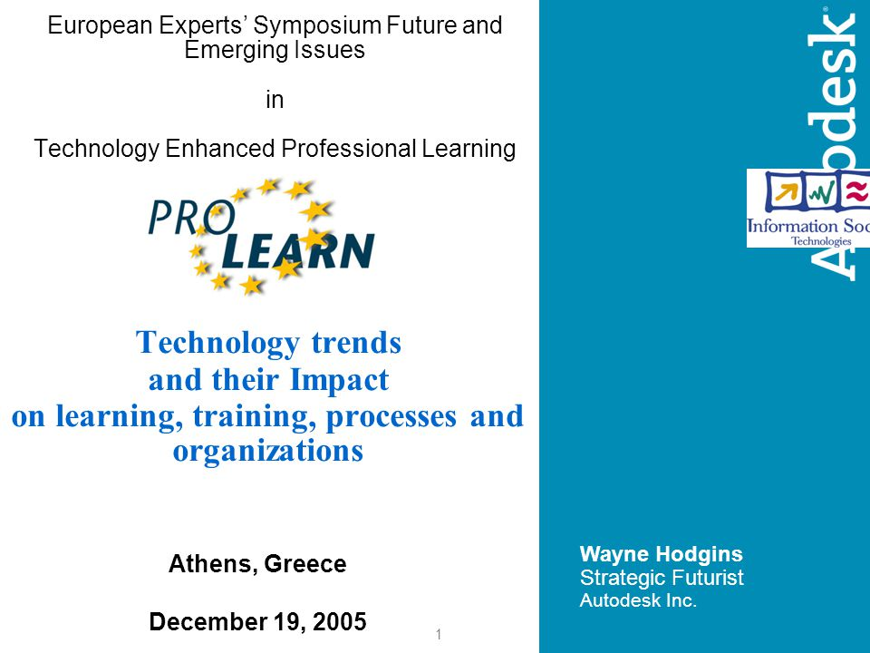 1 European Experts' Symposium Future and Emerging Issues in Technology Enhanced Professional Learning Wayne Hodgins Strategic Futurist Autodesk Inc.