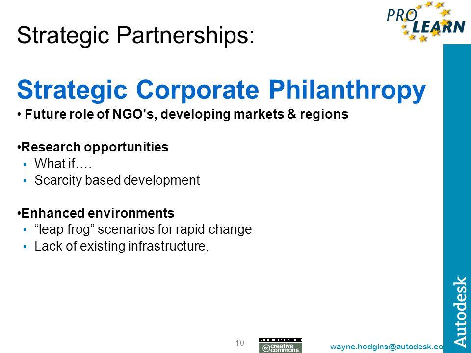 10 wayne.hodgins@autodesk.com Strategic Partnerships: Strategic Corporate Philanthropy Future role of NGO's, developing markets & regions Research opp