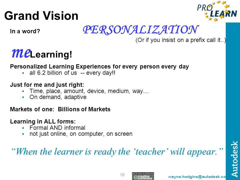 16 wayne.hodgins@autodesk.com Grand Vision In a word? PERSONALIZATION (Or if you insist on a prefix call it..) me Learning! Personalized Learning Expe