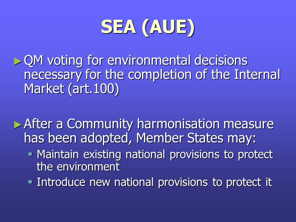 SEA (AUE) ► QM voting for environmental decisions necessary for the completion of the Internal Market (art.100) ► After a Community harmonisation measure has been adopted, Member States may:  Maintain existing national provisions to protect the environment  Introduce new national provisions to protect it