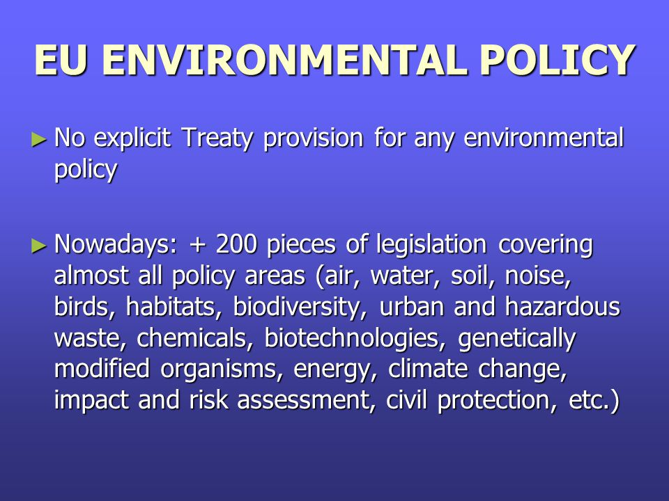 EU ENVIRONMENTAL POLICY ► No explicit Treaty provision for any environmental policy ► Nowadays: + 200 pieces of legislation covering almost all policy areas (air, water, soil, noise, birds, habitats, biodiversity, urban and hazardous waste, chemicals, biotechnologies, genetically modified organisms, energy, climate change, impact and risk assessment, civil protection, etc.)