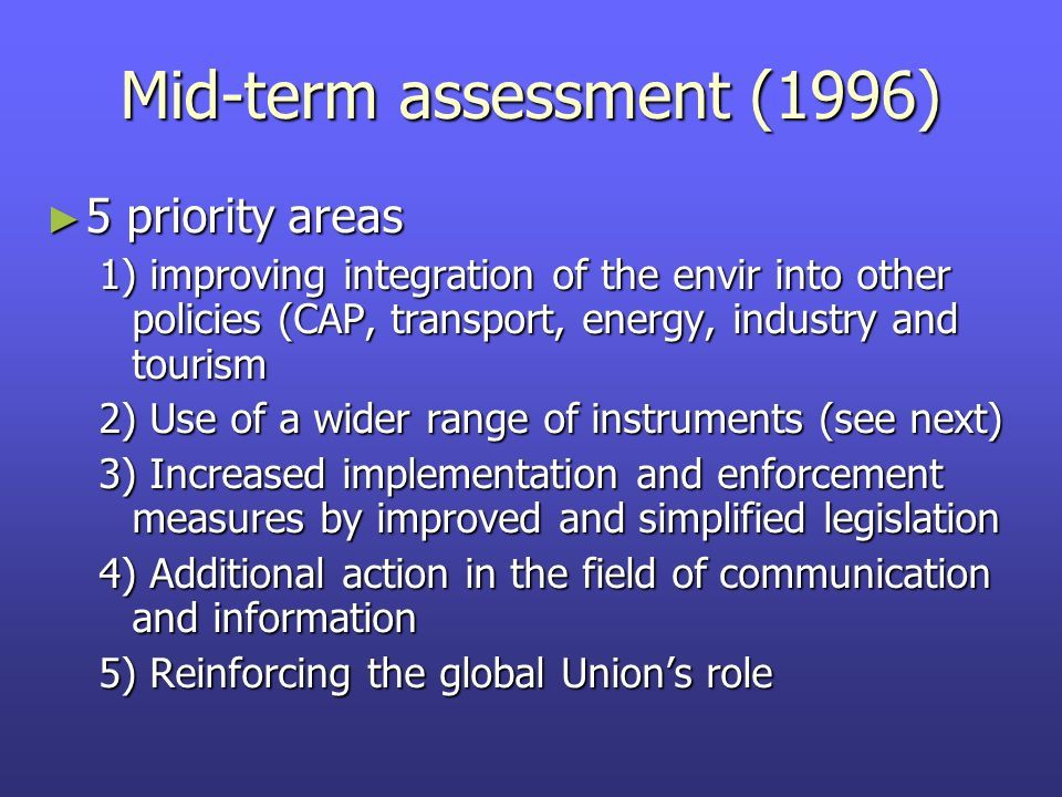 Mid-term assessment (1996) ► 5 priority areas 1) improving integration of the envir into other policies (CAP, transport, energy, industry and tourism 2) Use of a wider range of instruments (see next) 3) Increased implementation and enforcement measures by improved and simplified legislation 4) Additional action in the field of communication and information 5) Reinforcing the global Union's role