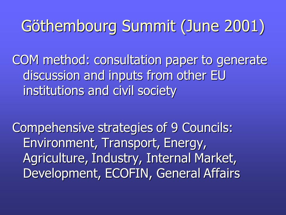Göthembourg Summit (June 2001) COM method: consultation paper to generate discussion and inputs from other EU institutions and civil society Compehensive strategies of 9 Councils: Environment, Transport, Energy, Agriculture, Industry, Internal Market, Development, ECOFIN, General Affairs