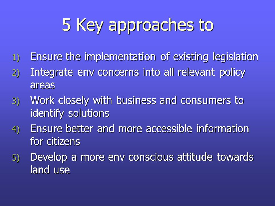 5 Key approaches to 1) Ensure the implementation of existing legislation 2) Integrate env concerns into all relevant policy areas 3) Work closely with business and consumers to identify solutions 4) Ensure better and more accessible information for citizens 5) Develop a more env conscious attitude towards land use