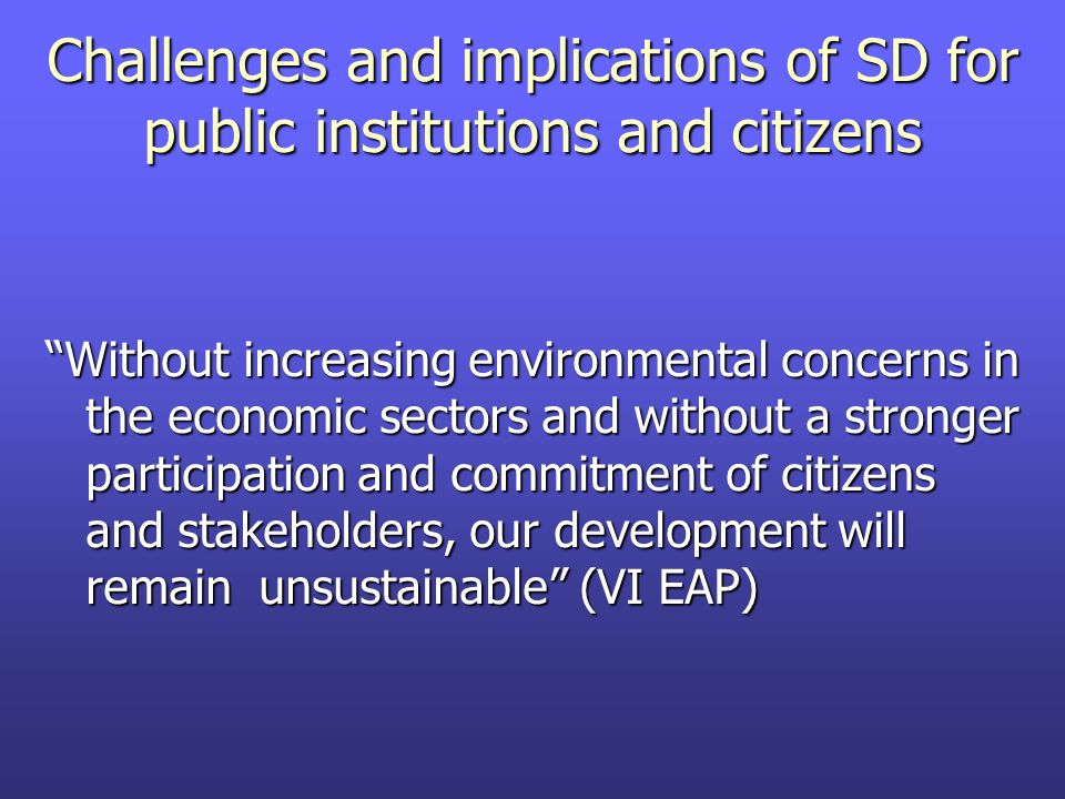 Challenges and implications of SD for public institutions and citizens Without increasing environmental concerns in the economic sectors and without a stronger participation and commitment of citizens and stakeholders, our development will remain unsustainable (VI EAP)
