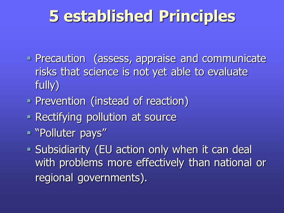 5 established Principles  Precaution (assess, appraise and communicate risks that science is not yet able to evaluate fully)  Prevention (instead of reaction)  Rectifying pollution at source  Polluter pays  Subsidiarity (EU action only when it can deal with problems more effectively than national or regional governments).