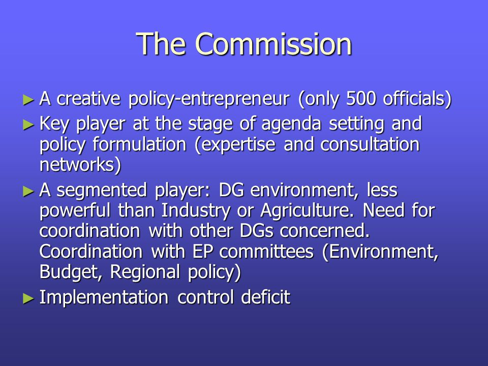 The Commission ► A creative policy-entrepreneur (only 500 officials) ► Key player at the stage of agenda setting and policy formulation (expertise and consultation networks) ► A segmented player: DG environment, less powerful than Industry or Agriculture.
