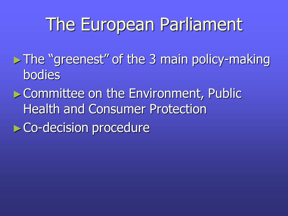 The European Parliament ► The greenest of the 3 main policy-making bodies ► Committee on the Environment, Public Health and Consumer Protection ► Co-decision procedure