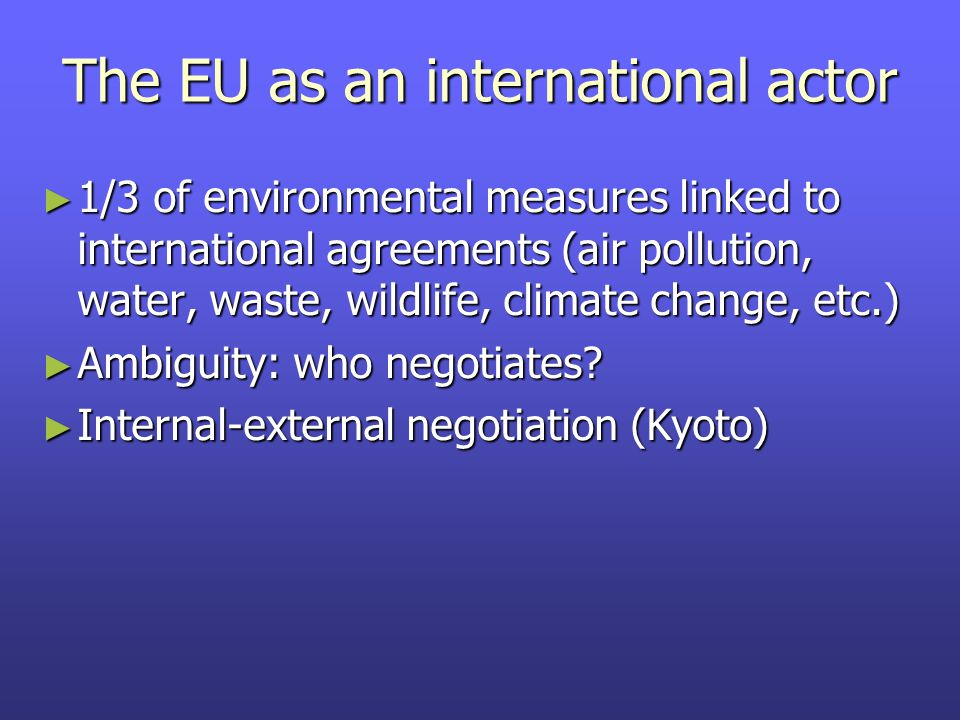 The EU as an international actor ► 1/3 of environmental measures linked to international agreements (air pollution, water, waste, wildlife, climate change, etc.) ► Ambiguity: who negotiates.