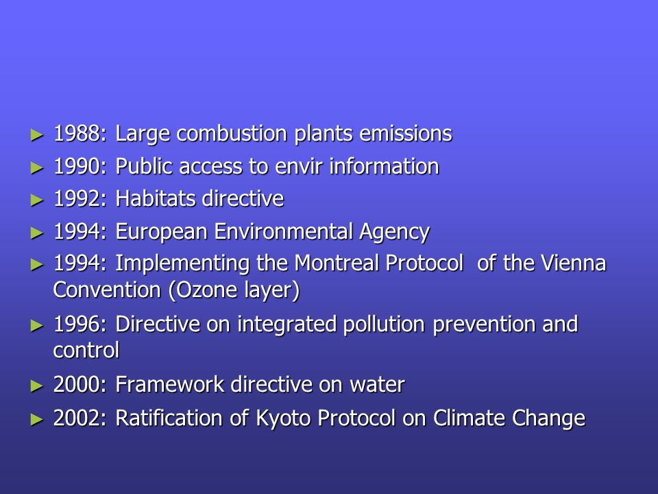 ► 1988: Large combustion plants emissions ► 1990: Public access to envir information ► 1992: Habitats directive ► 1994: European Environmental Agency ► 1994: Implementing the Montreal Protocol of the Vienna Convention (Ozone layer) ► 1996: Directive on integrated pollution prevention and control ► 2000: Framework directive on water ► 2002: Ratification of Kyoto Protocol on Climate Change