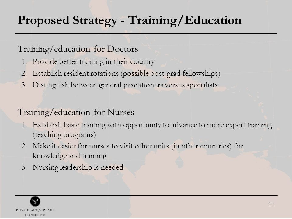 11 Proposed Strategy - Training/Education Training/education for Doctors 1.Provide better training in their country 2.Establish resident rotations (possible post-grad fellowships) 3.Distinguish between general practitioners versus specialists Training/education for Nurses 1.Establish basic training with opportunity to advance to more expert training (teaching programs) 2.Make it easier for nurses to visit other units (in other countries) for knowledge and training 3.Nursing leadership is needed