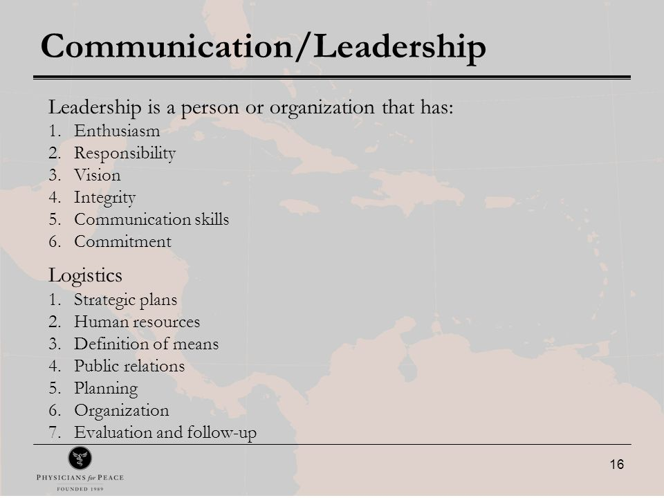 16 Communication/Leadership Leadership is a person or organization that has: 1.Enthusiasm 2.Responsibility 3.Vision 4.Integrity 5.Communication skills 6.Commitment Logistics 1.Strategic plans 2.Human resources 3.Definition of means 4.Public relations 5.Planning 6.Organization 7.Evaluation and follow-up