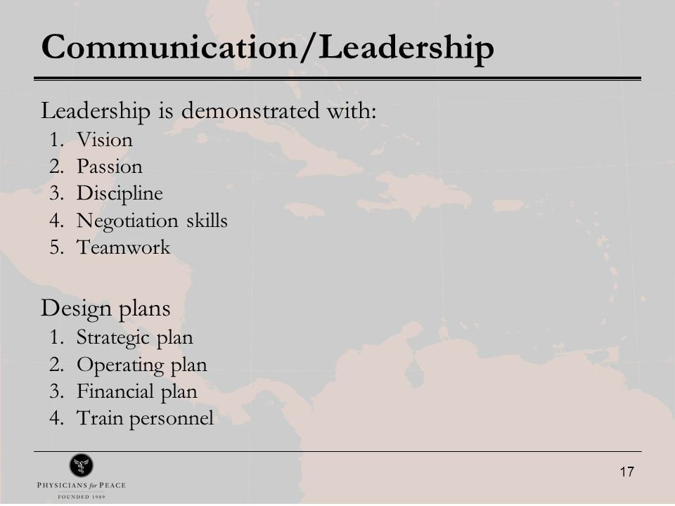 17 Communication/Leadership Leadership is demonstrated with: 1.Vision 2.Passion 3.Discipline 4.Negotiation skills 5.Teamwork Design plans 1.Strategic plan 2.Operating plan 3.Financial plan 4.Train personnel
