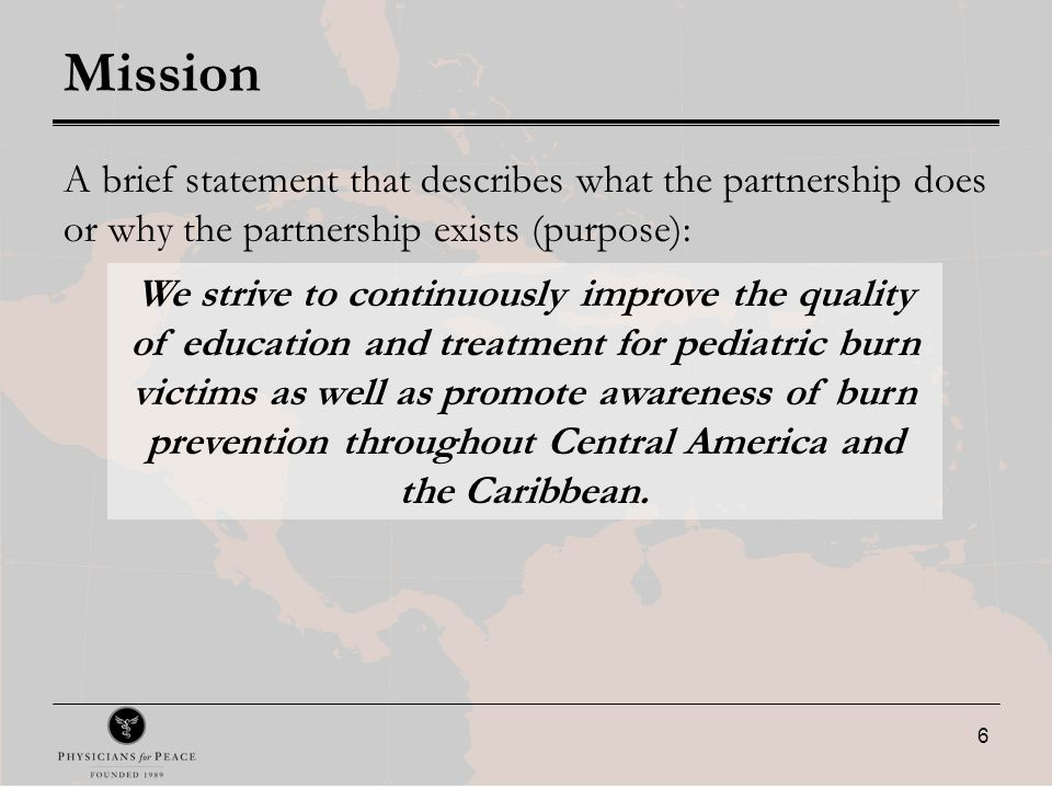 6 Mission A brief statement that describes what the partnership does or why the partnership exists (purpose): We strive to continuously improve the quality of education and treatment for pediatric burn victims as well as promote awareness of burn prevention throughout Central America and the Caribbean.