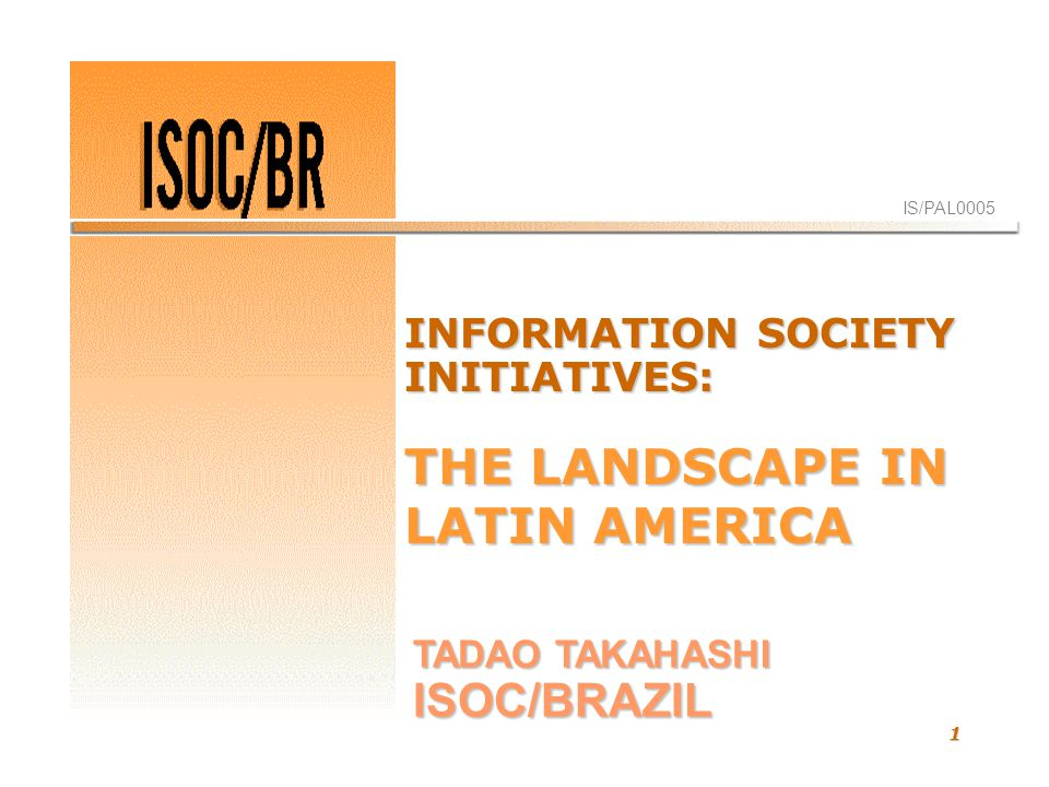 1 IS/PAL0005 TADAO TAKAHASHI ISOC/BRAZIL INFORMATION SOCIETY INITIATIVES: THE LANDSCAPE IN LATIN AMERICA
