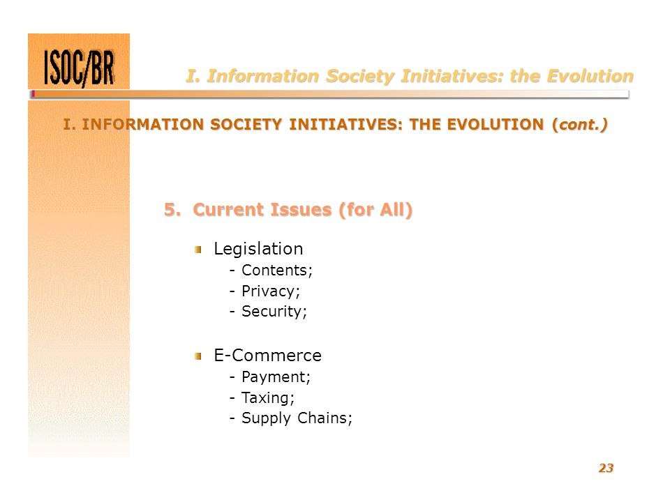 23 I. Information Society Initiatives: the Evolution 5. Current Issues (for All) Legislation - Contents; - Privacy; - Security; E-Commerce - Payment;