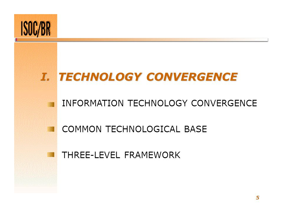 5 I. TECHNOLOGY CONVERGENCE INFORMATION TECHNOLOGY CONVERGENCE COMMON TECHNOLOGICAL BASE THREE-LEVEL FRAMEWORK