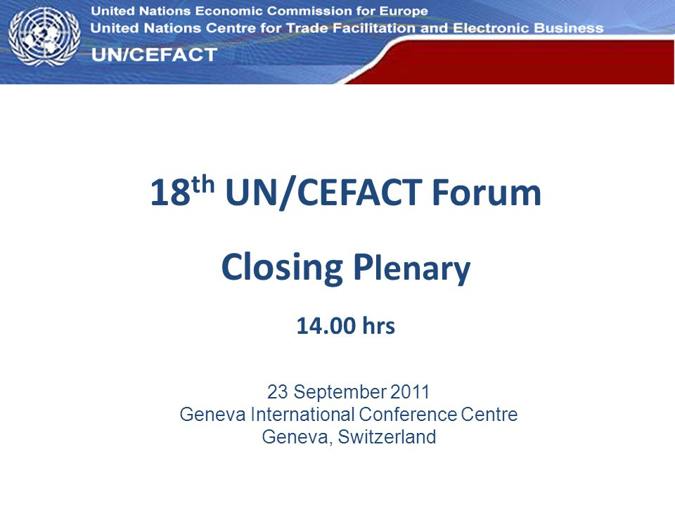 UN Economic Commission for Europe 18 th UN/CEFACT Forum Closing P lenary 14.00 hrs 23 September 2011 Geneva International Conference Centre Geneva, Switzerland