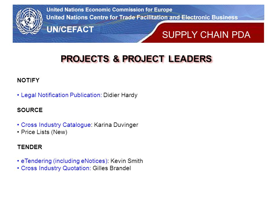 UN Economic Commission for Europe PROJECTS & PROJECT LEADERS NOTIFY Legal Notification Publication: Didier Hardy SOURCE Cross Industry Catalogue: Karina Duvinger Price Lists (New) TENDER eTendering (including eNotices): Kevin Smith Cross Industry Quotation: Gilles Brandel SUPPLY CHAIN PDA
