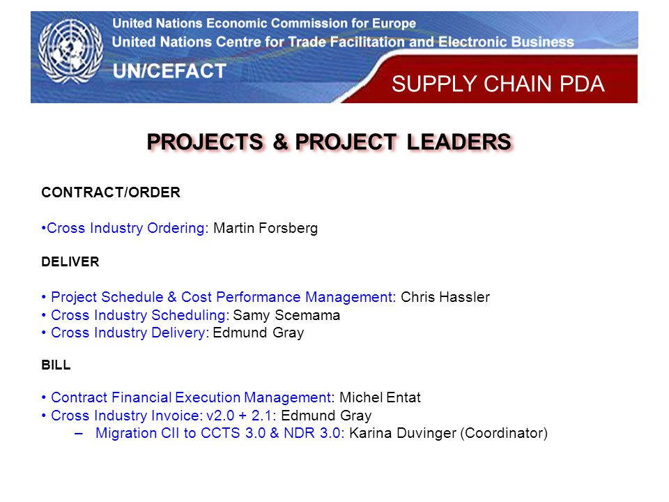 UN Economic Commission for Europe PROJECTS & PROJECT LEADERS CONTRACT/ORDER Cross Industry Ordering: Martin Forsberg DELIVER Project Schedule & Cost Performance Management: Chris Hassler Cross Industry Scheduling: Samy Scemama Cross Industry Delivery: Edmund Gray BILL Contract Financial Execution Management: Michel Entat Cross Industry Invoice: v2.0 + 2.1: Edmund Gray –Migration CII to CCTS 3.0 & NDR 3.0: Karina Duvinger (Coordinator) SUPPLY CHAIN PDA