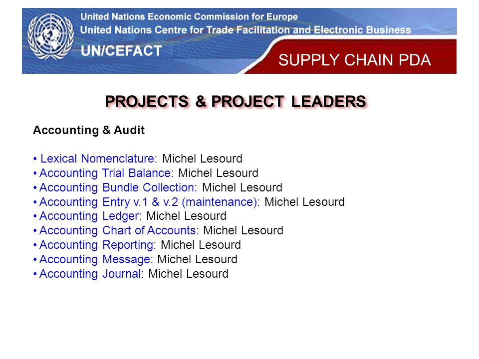 UN Economic Commission for Europe PROJECTS & PROJECT LEADERS Accounting & Audit Lexical Nomenclature: Michel Lesourd Accounting Trial Balance: Michel Lesourd Accounting Bundle Collection: Michel Lesourd Accounting Entry v.1 & v.2 (maintenance): Michel Lesourd Accounting Ledger: Michel Lesourd Accounting Chart of Accounts: Michel Lesourd Accounting Reporting: Michel Lesourd Accounting Message: Michel Lesourd Accounting Journal: Michel Lesourd SUPPLY CHAIN PDA