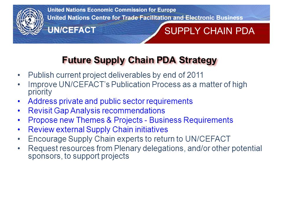 UN Economic Commission for Europe Future Supply Chain PDA Strategy Publish current project deliverables by end of 2011 Improve UN/CEFACT's Publication Process as a matter of high priority Address private and public sector requirements Revisit Gap Analysis recommendations Propose new Themes & Projects - Business Requirements Review external Supply Chain initiatives Encourage Supply Chain experts to return to UN/CEFACT Request resources from Plenary delegations, and/or other potential sponsors, to support projects SUPPLY CHAIN PDA